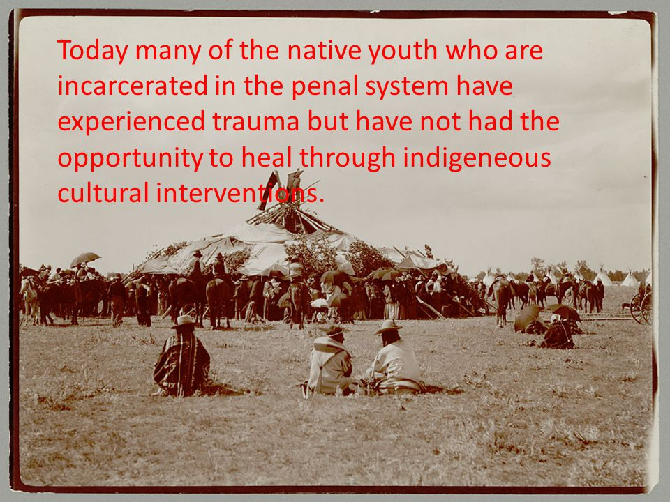 Today many of the native youth who are incarcerated in the penal system have experienced trauma but have not had the opportunity to heal through indigeneous cultural interventions.