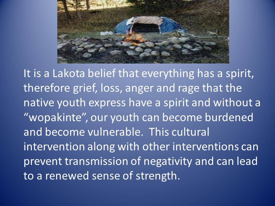 It is a Lakota belief that everything has a spirit, therefore grief, loss, anger and rage that the native youth express have a spirit and without a wopakinte , our youth can become burdened and become vulnerable.