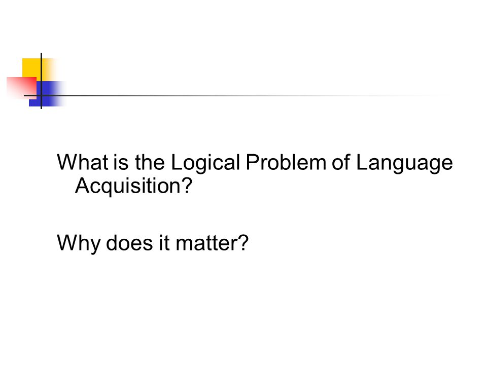 What is the Logical Problem of Language Acquisition