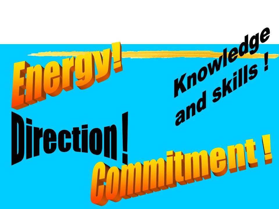 Knowledge and skills ! Energy! Direction ! Commitment !