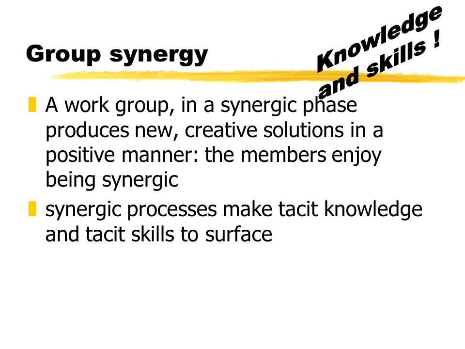 Knowledge and skills ! Group synergy