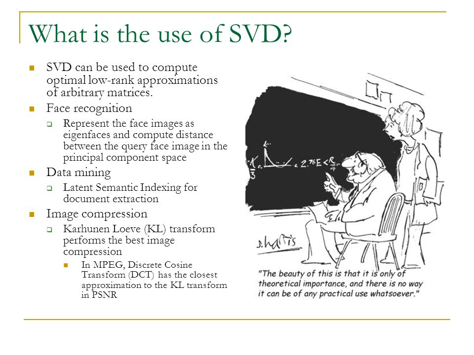 What is the use of SVD SVD can be used to compute optimal low-rank approximations of arbitrary matrices.