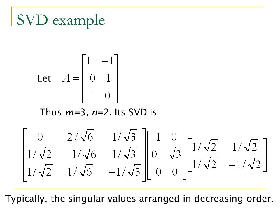 SVD example Let Thus m=3, n=2. Its SVD is