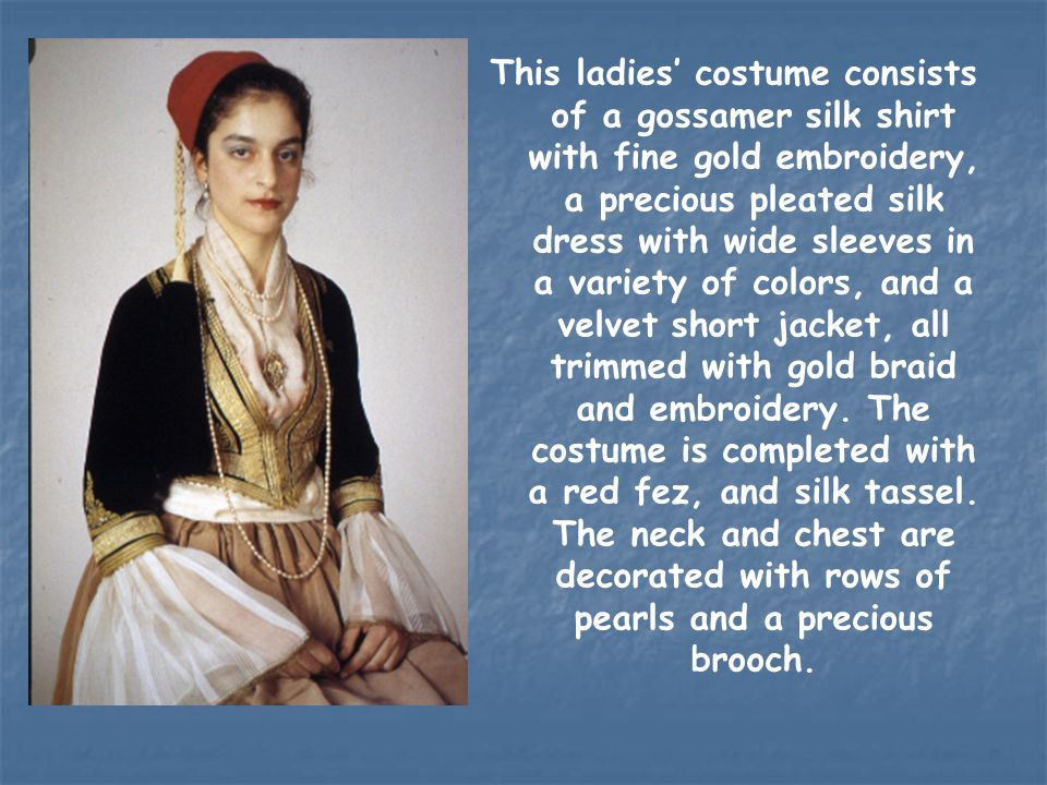 This ladies' costume consists of a gossamer silk shirt with fine gold embroidery, a precious pleated silk dress with wide sleeves in a variety of colors, and a velvet short jacket, all trimmed with gold braid and embroidery.