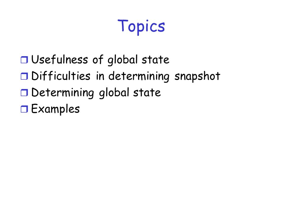 Topics Usefulness of global state Difficulties in determining snapshot