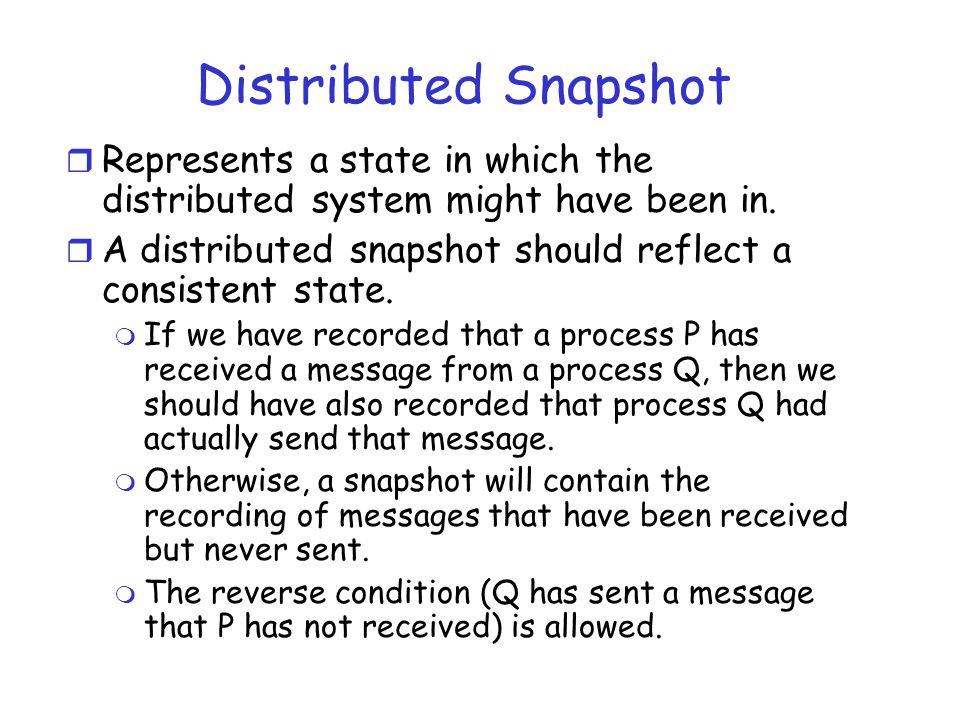 Distributed Snapshot Represents a state in which the distributed system might have been in.
