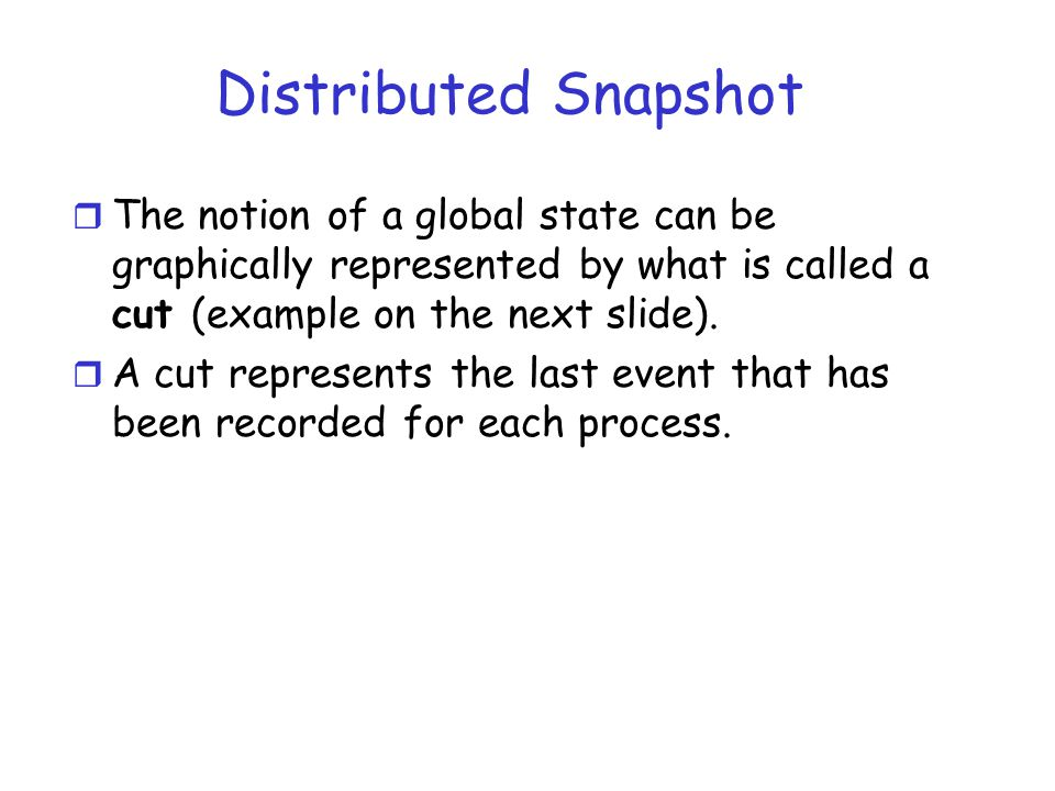 Distributed Snapshot The notion of a global state can be graphically represented by what is called a cut (example on the next slide).