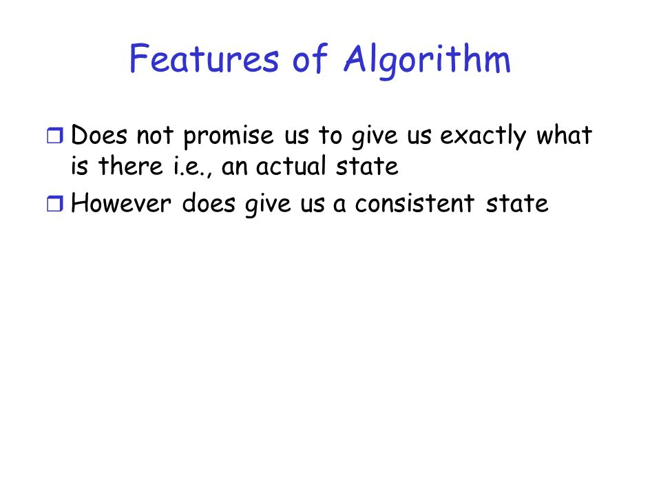 Features of Algorithm Does not promise us to give us exactly what is there i.e., an actual state.
