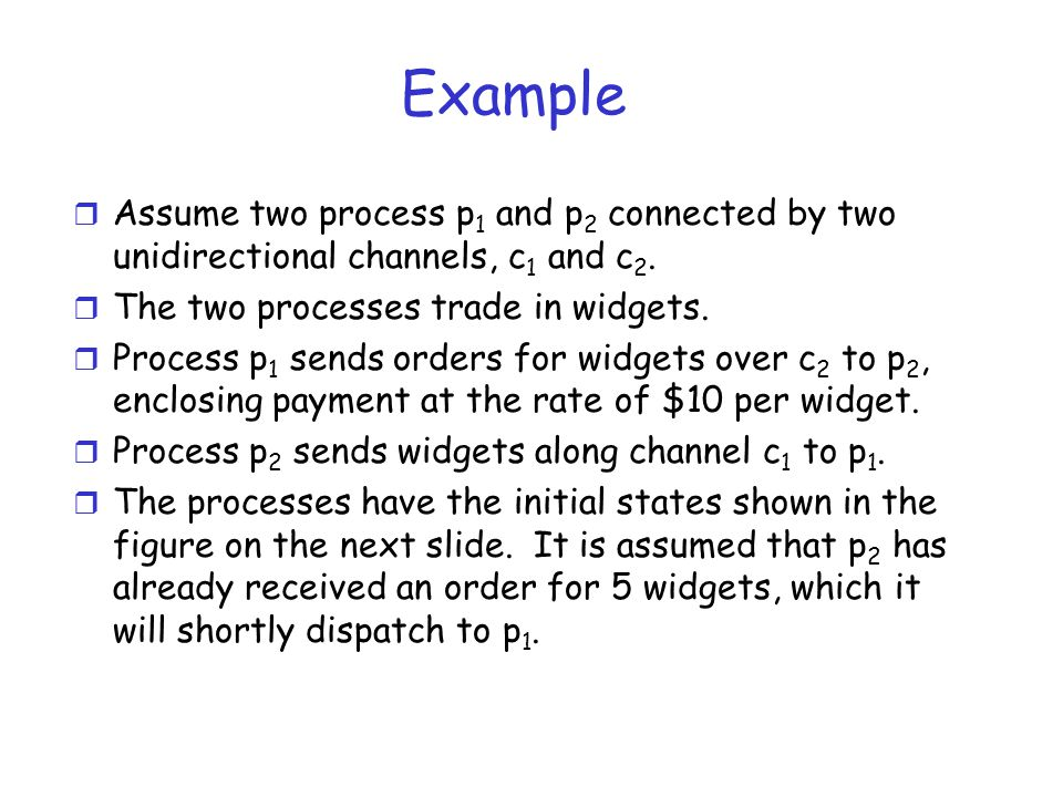 Example Assume two process p1 and p2 connected by two unidirectional channels, c1 and c2. The two processes trade in widgets.