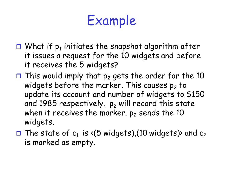 Example What if p1 initiates the snapshot algorithm after it issues a request for the 10 widgets and before it receives the 5 widgets