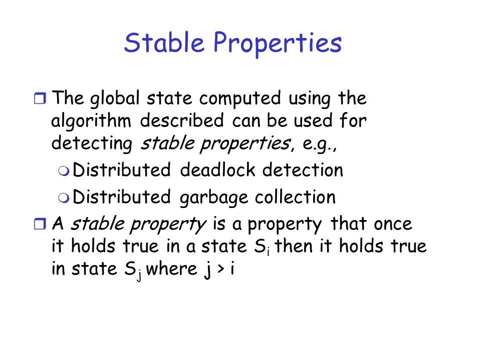 Stable Properties The global state computed using the algorithm described can be used for detecting stable properties, e.g.,