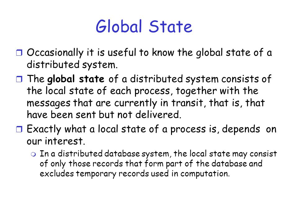 Global State Occasionally it is useful to know the global state of a distributed system.