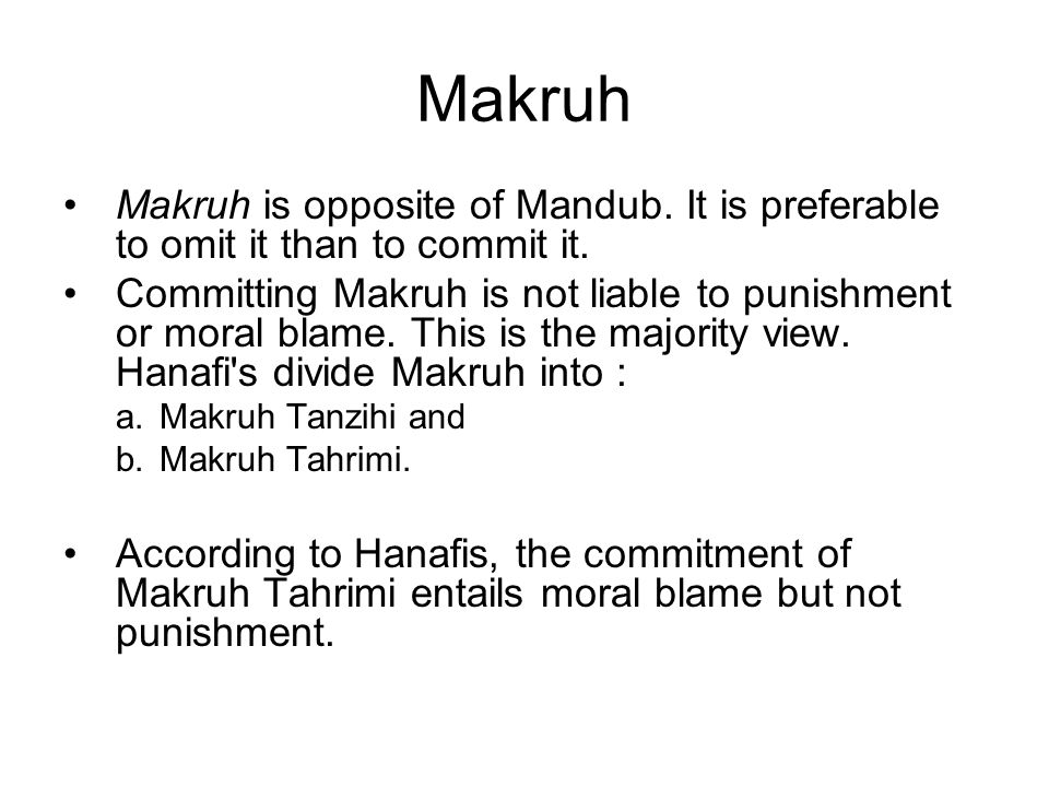 Makruh Makruh is opposite of Mandub. It is preferable to omit it than to commit it.