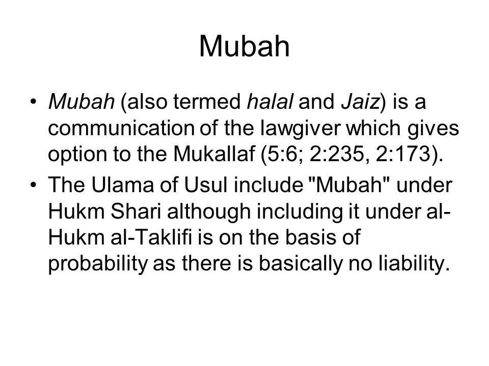 Mubah Mubah (also termed halal and Jaiz) is a communication of the lawgiver which gives option to the Mukallaf (5:6; 2:235, 2:173).