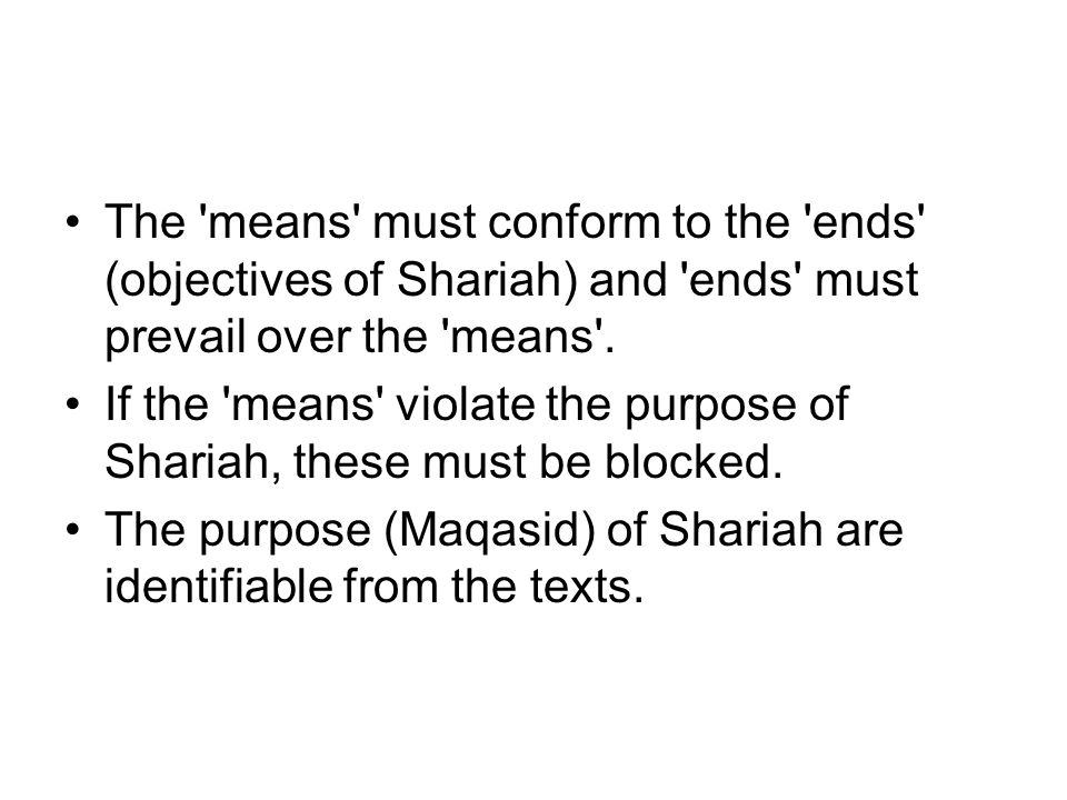 The means must conform to the ends (objectives of Shariah) and ends must prevail over the means .