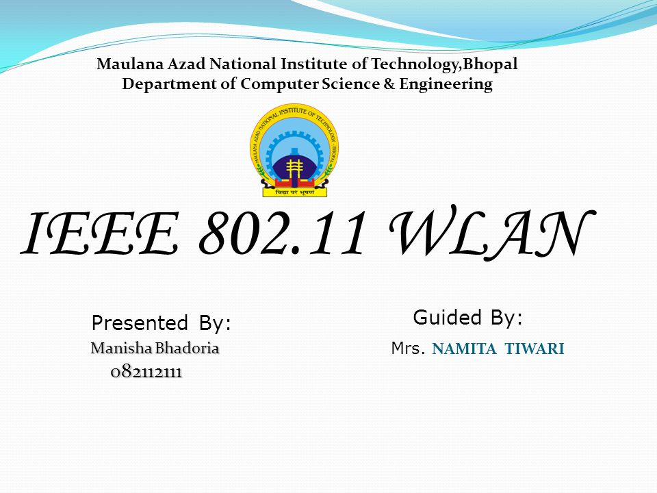 IEEE 802.11 WLAN Guided By: Presented By: 082112111