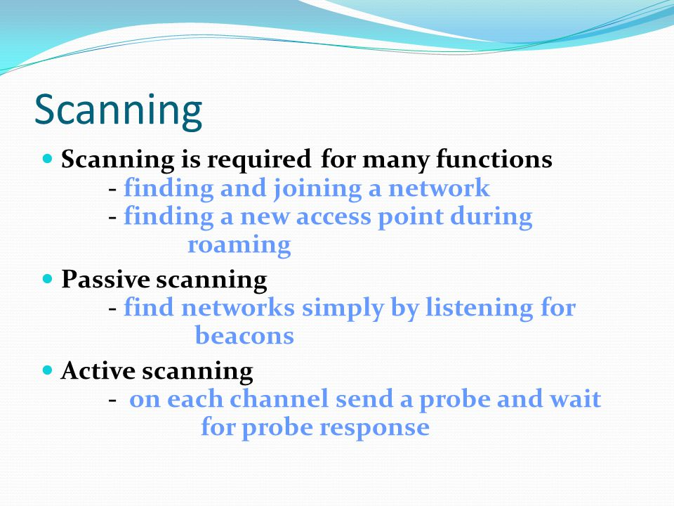 Scanning Scanning is required for many functions - finding and joining a network - finding a new access point during roaming.