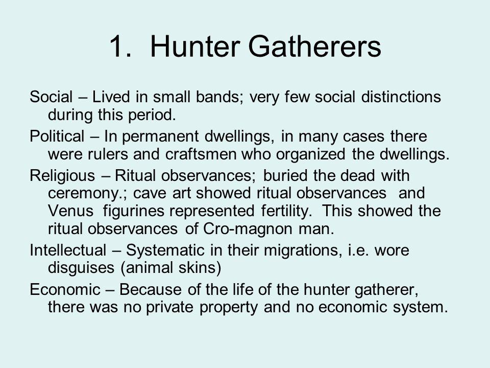 1. Hunter Gatherers Social – Lived in small bands; very few social distinctions during this period.