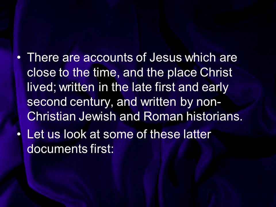 There are accounts of Jesus which are close to the time, and the place Christ lived; written in the late first and early second century, and written by non-Christian Jewish and Roman historians.