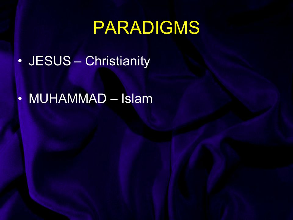 PARADIGMS JESUS – Christianity MUHAMMAD – Islam