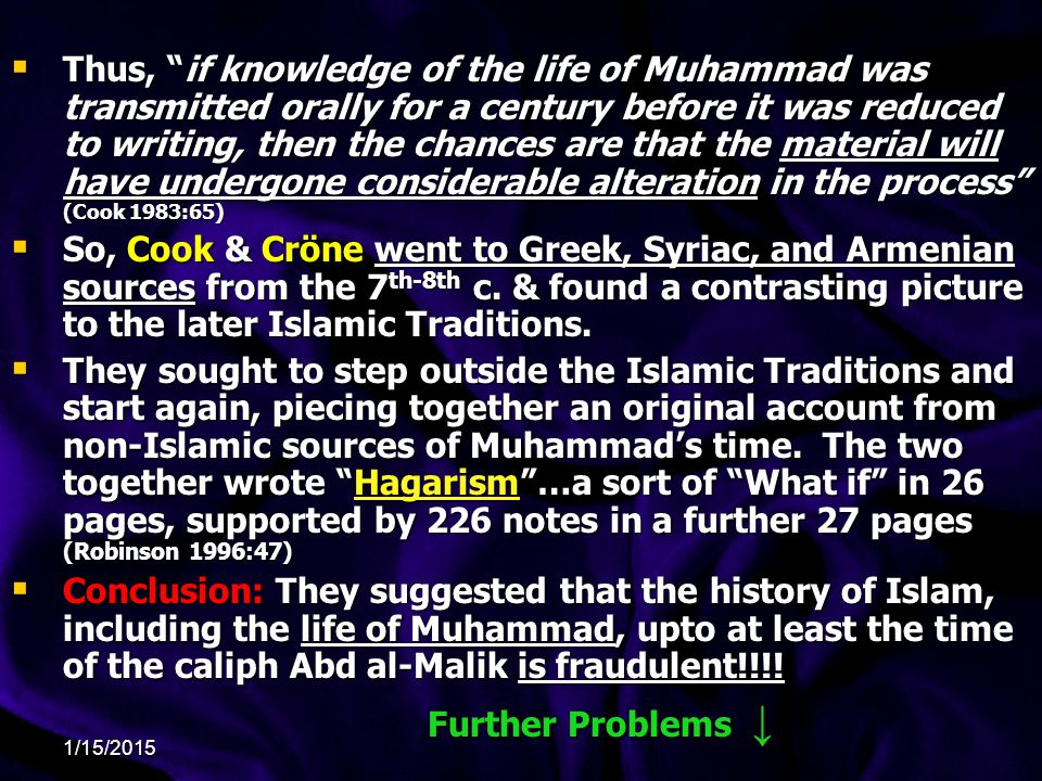 Thus, if knowledge of the life of Muhammad was transmitted orally for a century before it was reduced to writing, then the chances are that the material will have undergone considerable alteration in the process (Cook 1983:65)