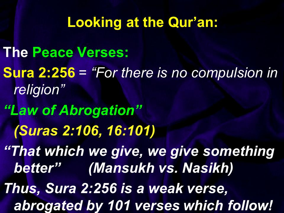 Looking at the Qur'an: The Peace Verses: Sura 2:256 = For there is no compulsion in religion Law of Abrogation