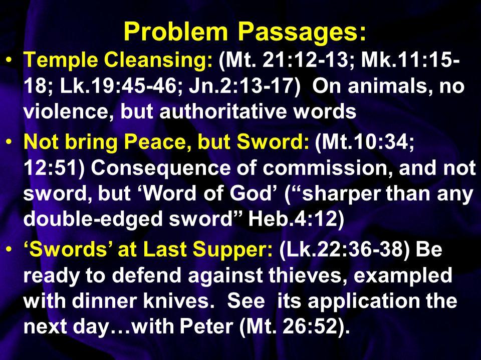 Problem Passages: Temple Cleansing: (Mt. 21:12-13; Mk.11:15-18; Lk.19:45-46; Jn.2:13-17) On animals, no violence, but authoritative words.