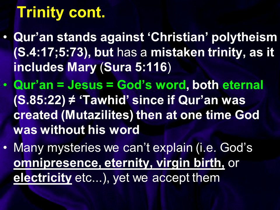 Trinity cont. Qur'an stands against 'Christian' polytheism (S.4:17;5:73), but has a mistaken trinity, as it includes Mary (Sura 5:116)