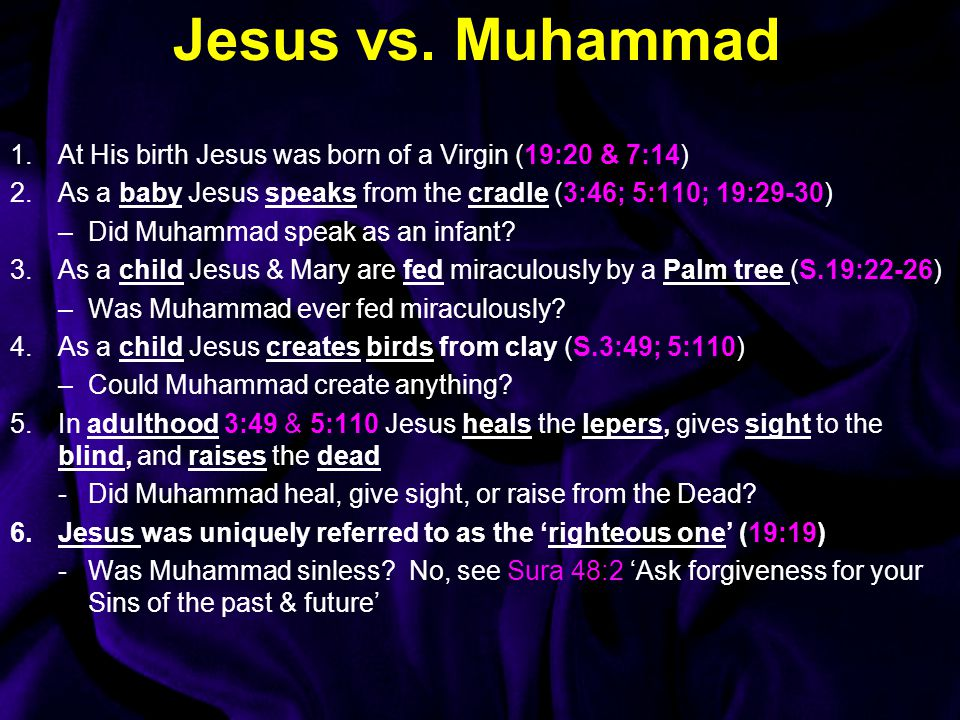 Jesus vs. Muhammad At His birth Jesus was born of a Virgin (19:20 & 7:14) As a baby Jesus speaks from the cradle (3:46; 5:110; 19:29-30)