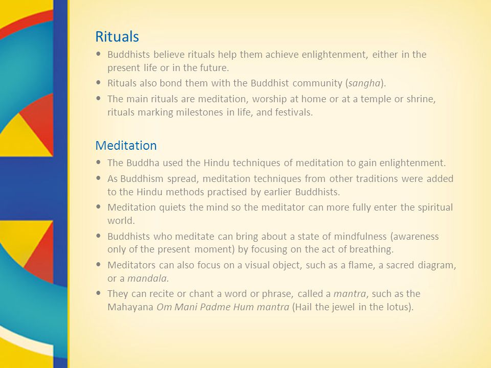 Rituals Buddhists believe rituals help them achieve enlightenment, either in the present life or in the future.