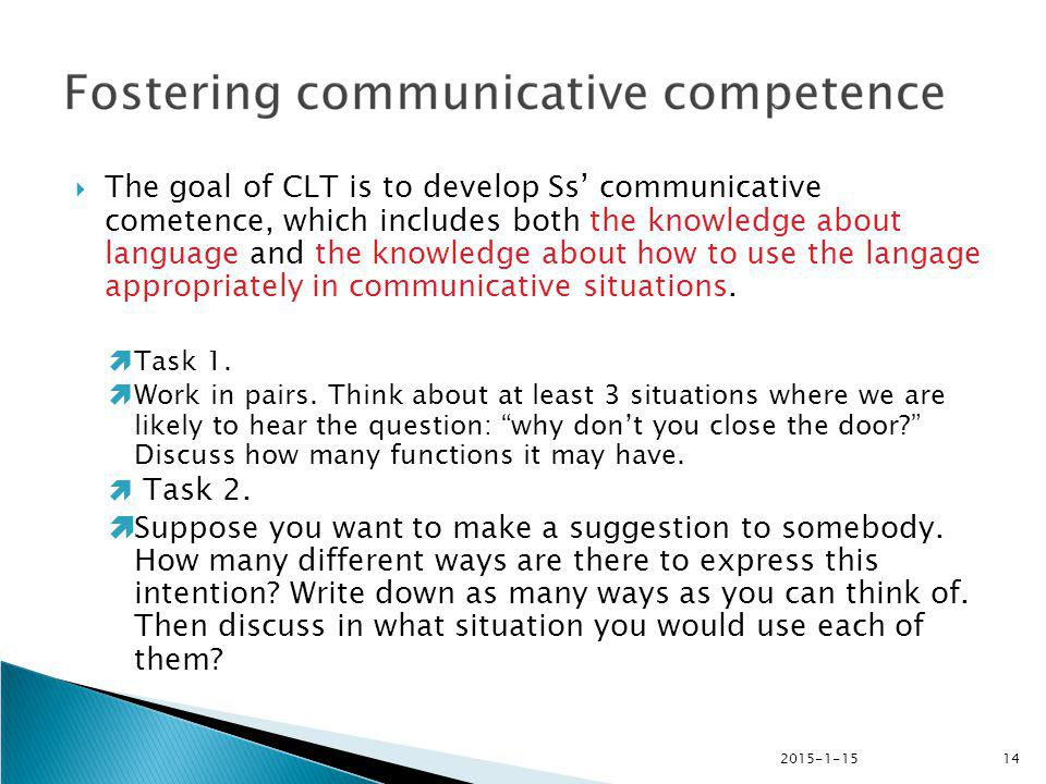 The goal of CLT is to develop Ss' communicative cometence, which includes both the knowledge about language and the knowledge about how to use the langage appropriately in communicative situations.