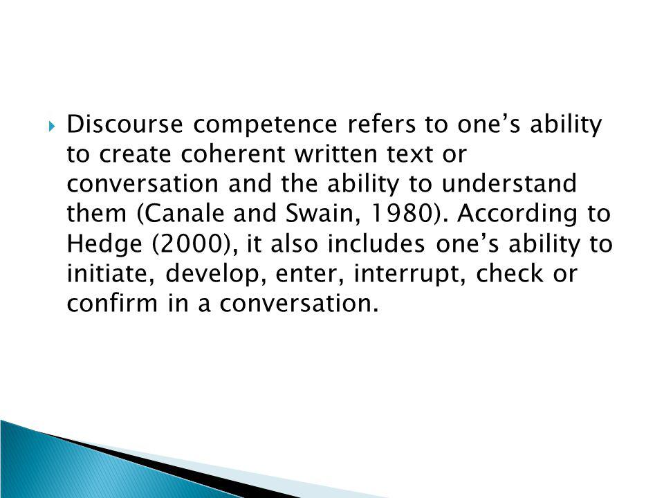 Discourse competence refers to one's ability to create coherent written text or conversation and the ability to understand them (Canale and Swain, 1980).