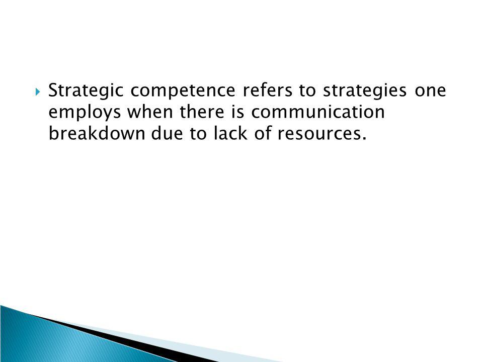 Strategic competence refers to strategies one employs when there is communication breakdown due to lack of resources.
