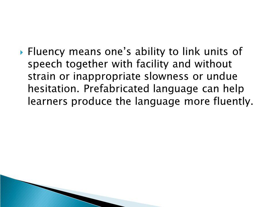 Fluency means one's ability to link units of speech together with facility and without strain or inappropriate slowness or undue hesitation.