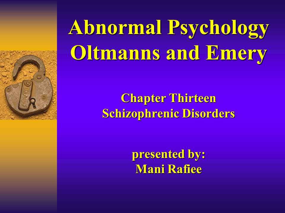 Abnormal Psychology Oltmanns and Emery Chapter Thirteen Schizophrenic Disorders presented by: Mani Rafiee
