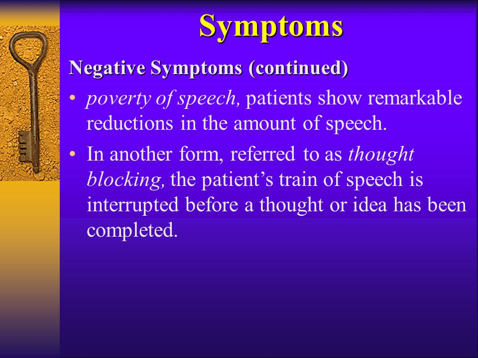 Symptoms Negative Symptoms (continued) poverty of speech, patients show remarkable reductions in the amount of speech.