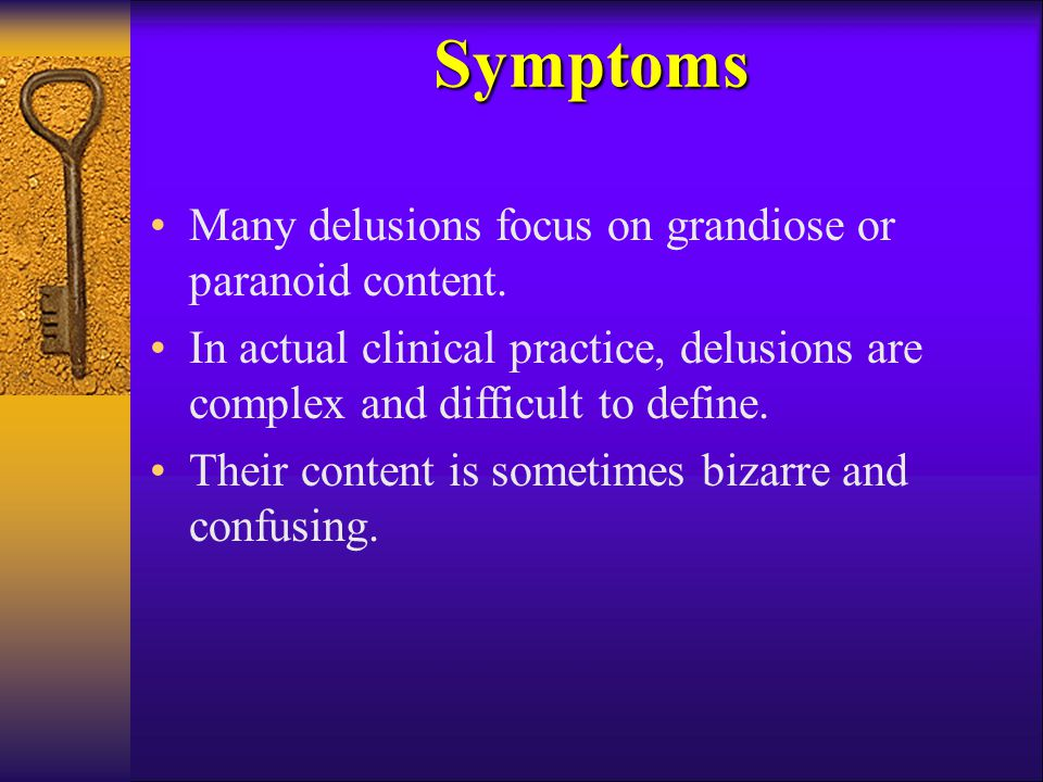Symptoms Many delusions focus on grandiose or paranoid content.
