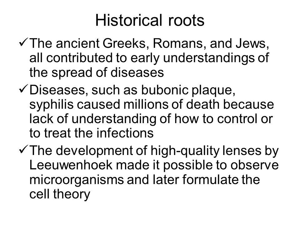 Historical roots The ancient Greeks, Romans, and Jews, all contributed to early understandings of the spread of diseases.