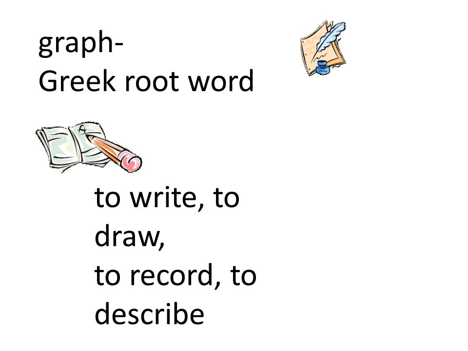 graph- Greek root word to write, to draw, to record, to describe
