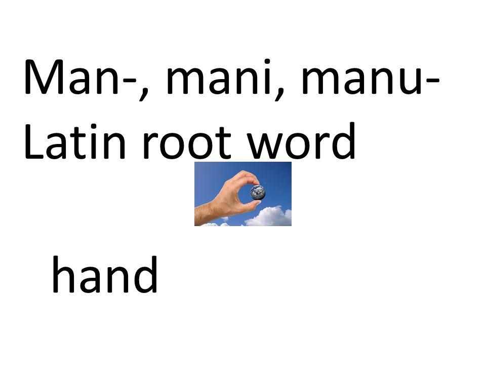 Man-, mani, manu- Latin root word hand