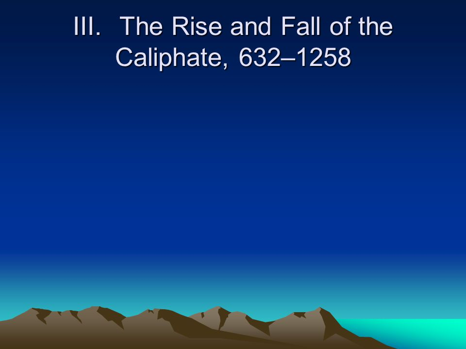 III. The Rise and Fall of the Caliphate, 632–1258
