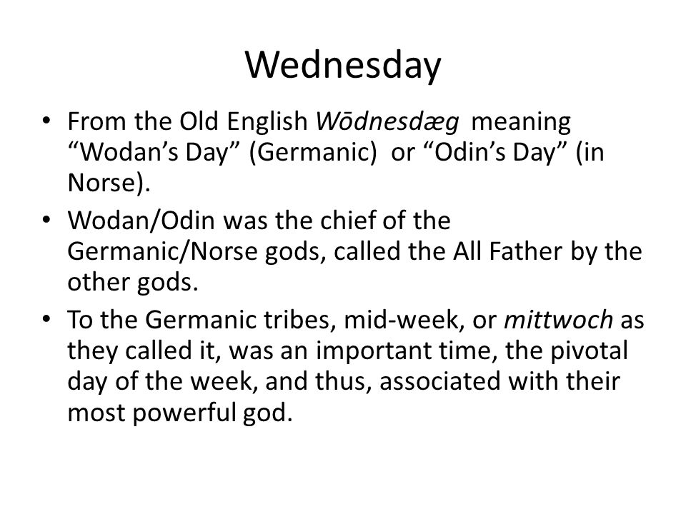 Wednesday From the Old English Wōdnesdæg meaning Wodan's Day (Germanic) or Odin's Day (in Norse).
