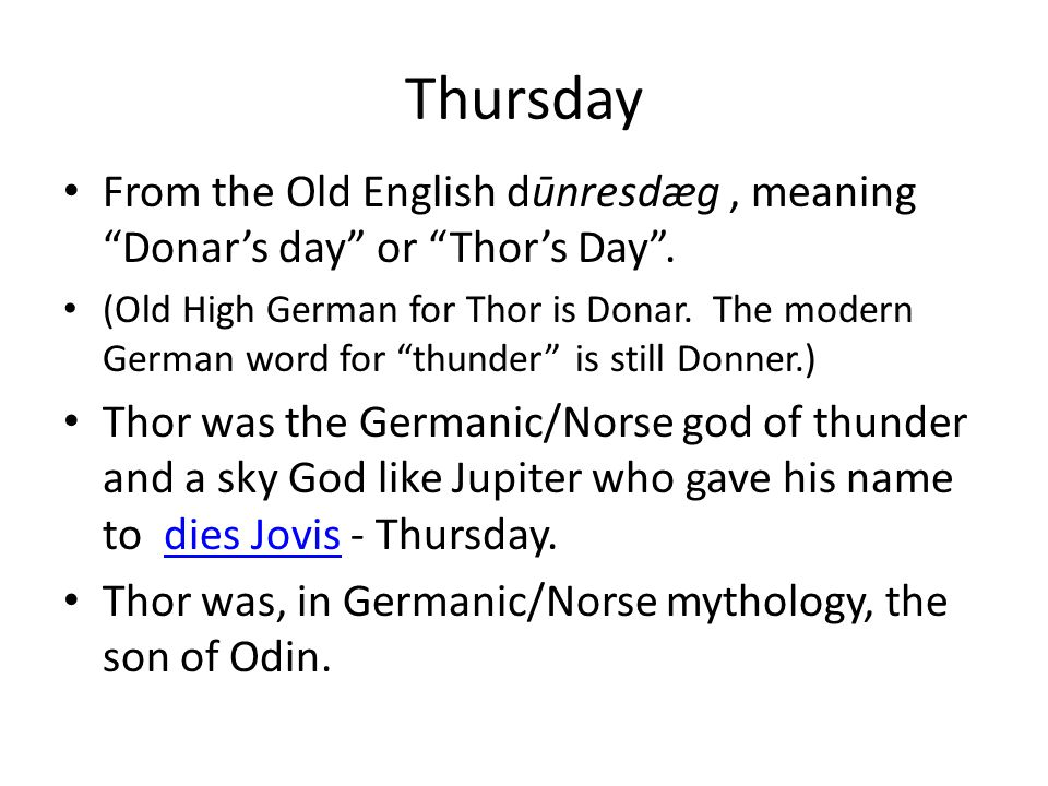 Thursday From the Old English dūnresdæg , meaning Donar's day or Thor's Day .