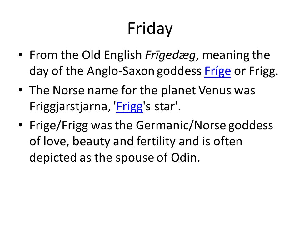 Friday From the Old English Frīgedæg, meaning the day of the Anglo-Saxon goddess Fríge or Frigg.