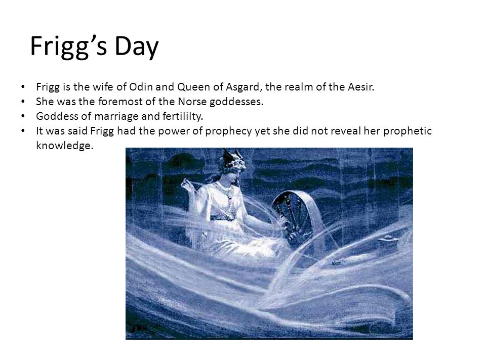 Frigg's Day Frigg is the wife of Odin and Queen of Asgard, the realm of the Aesir. She was the foremost of the Norse goddesses.