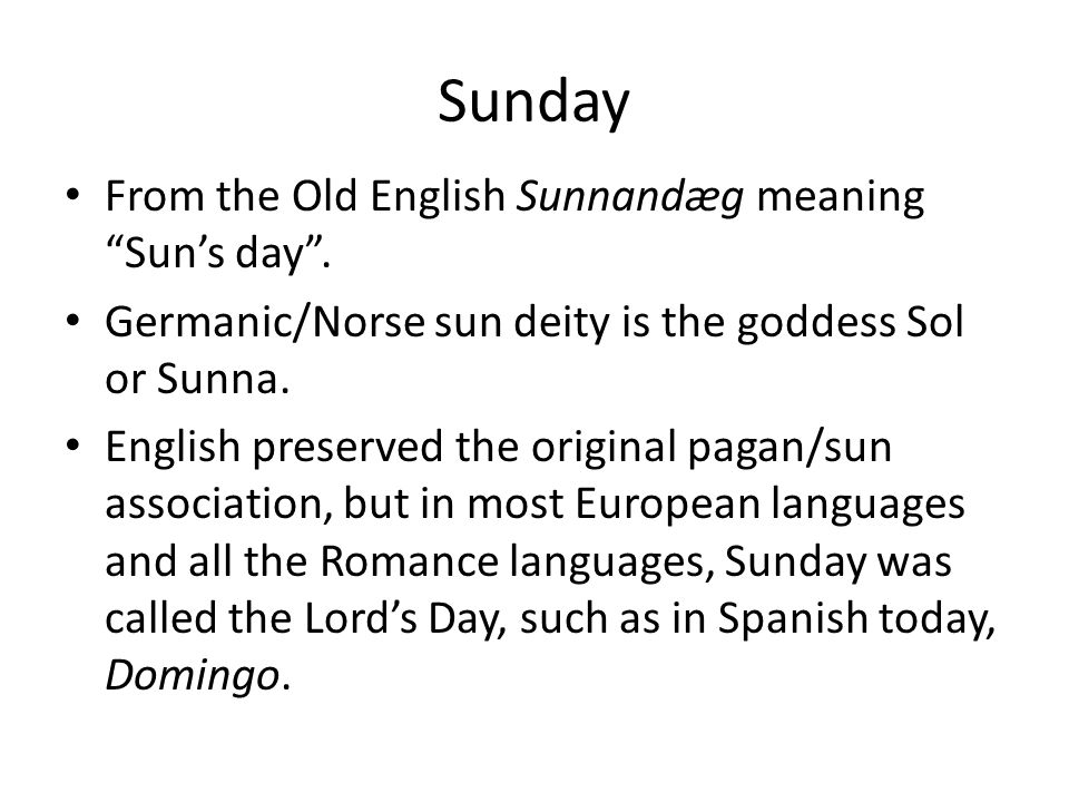 Sunday From the Old English Sunnandæg meaning Sun's day .