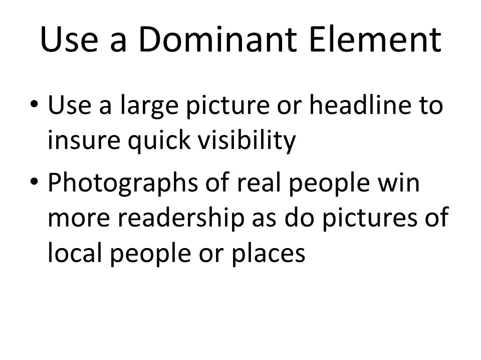 Use a Dominant Element Use a large picture or headline to insure quick visibility.