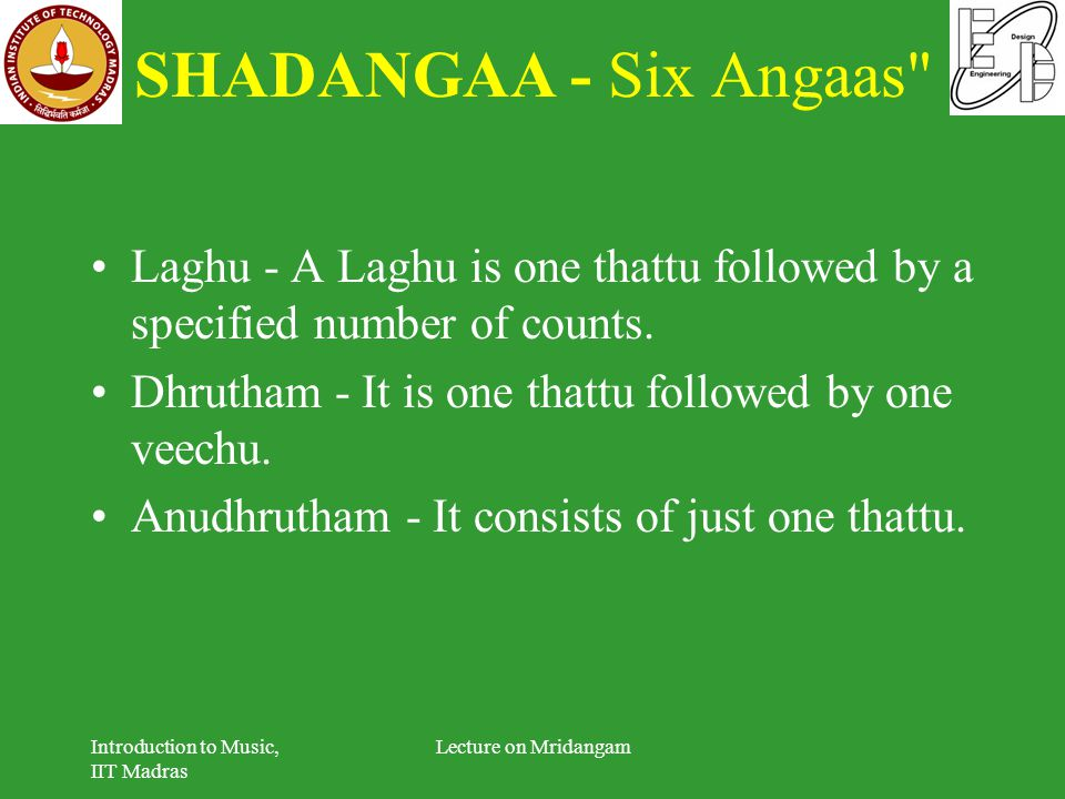 SHADANGAA - Six Angaas Laghu - A Laghu is one thattu followed by a specified number of counts. Dhrutham - It is one thattu followed by one veechu.