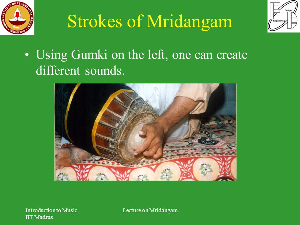 Strokes of Mridangam Using Gumki on the left, one can create different sounds. Introduction to Music, IIT Madras.