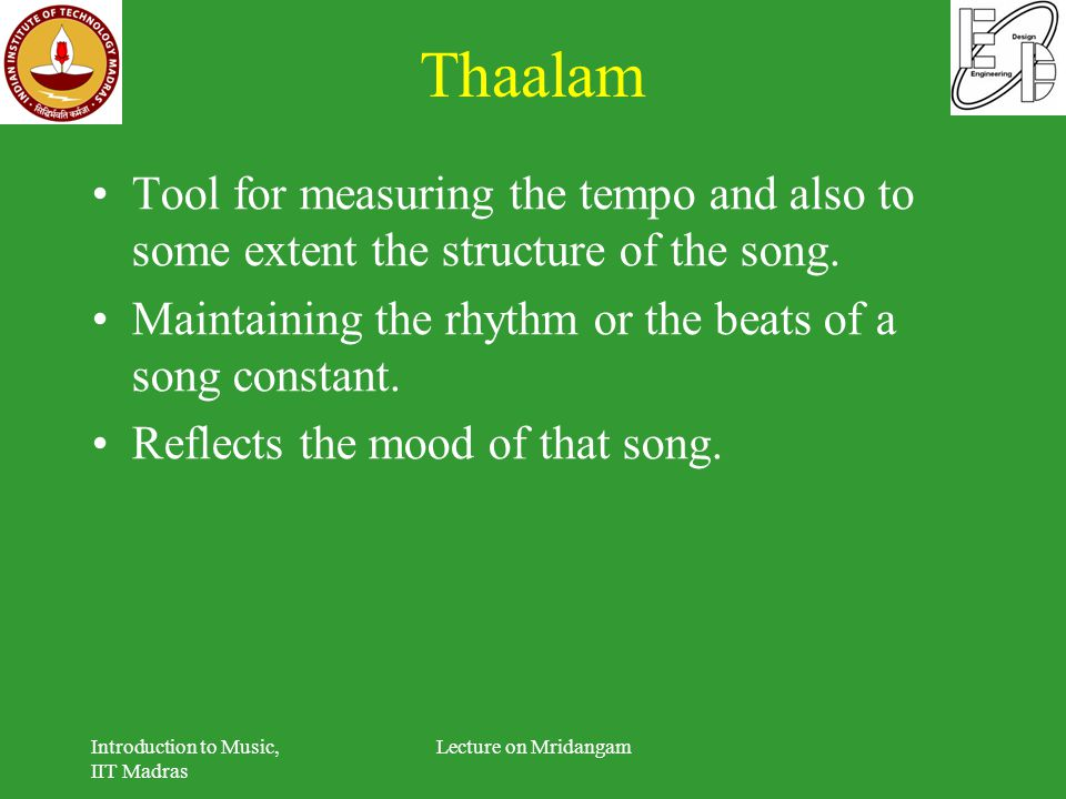 Thaalam Tool for measuring the tempo and also to some extent the structure of the song. Maintaining the rhythm or the beats of a song constant.